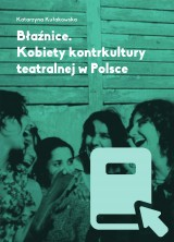 Błaźnice. Kobiety kontrkultury teatralnej w Polsce